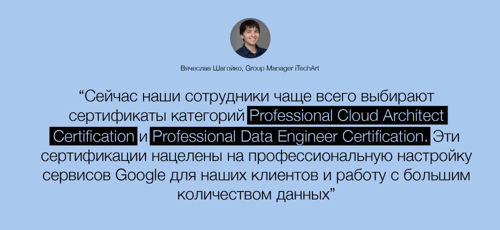 Сейчас наши сотрудники чаще всего выбирают сертификаты категорий Professional Cloud Architect Certification и Professional Data Engineer Certification. Эти сертификации нацелены на профессиональную настройку сервисов Google для наших клиентов и работу с большим количеством данных.
